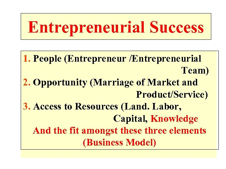 Entrepreneurial Success 1. People (Entrepreneur /Entrepreneurial Team) 2. Opportunity (Marriage of Market and Product/Service)