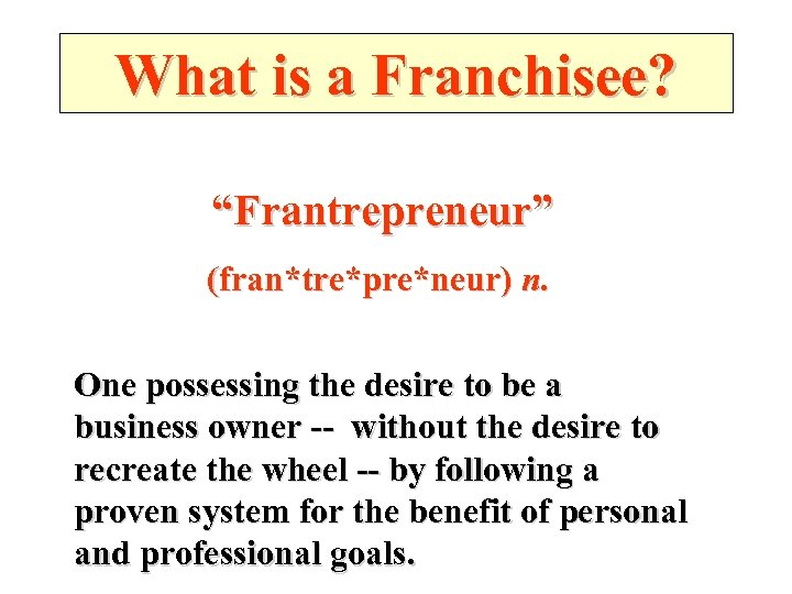 """What is a Franchisee? """"Frantrepreneur"""" (fran*tre*pre*neur) n. One possessing the desire to be a"""