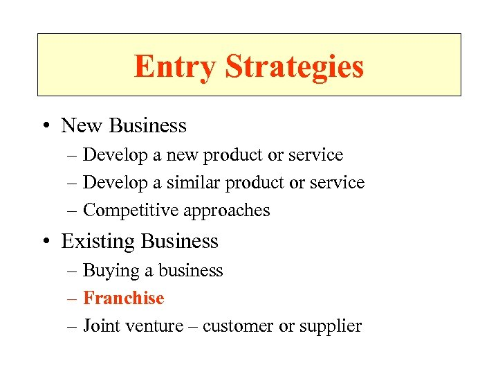 Entry Strategies • New Business – Develop a new product or service – Develop
