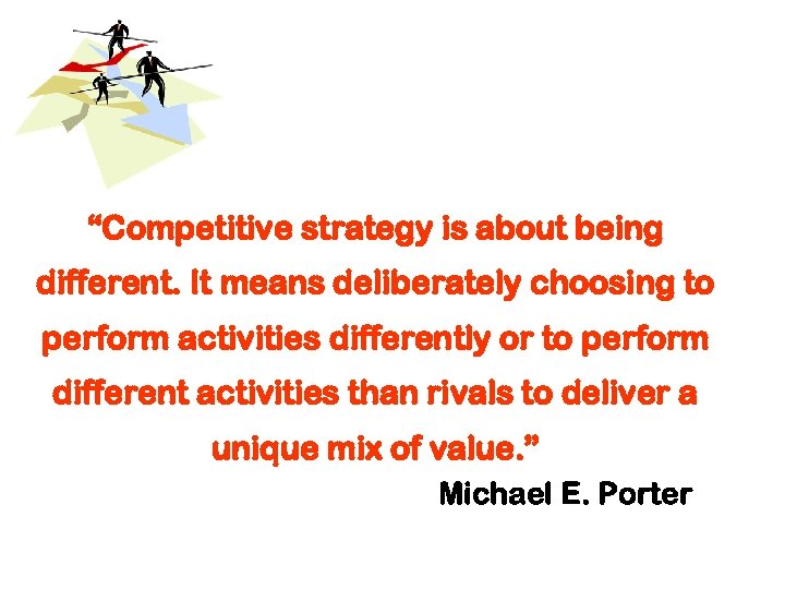 """""""Competitive strategy is about being different. It means deliberately choosing to perform activities differently"""