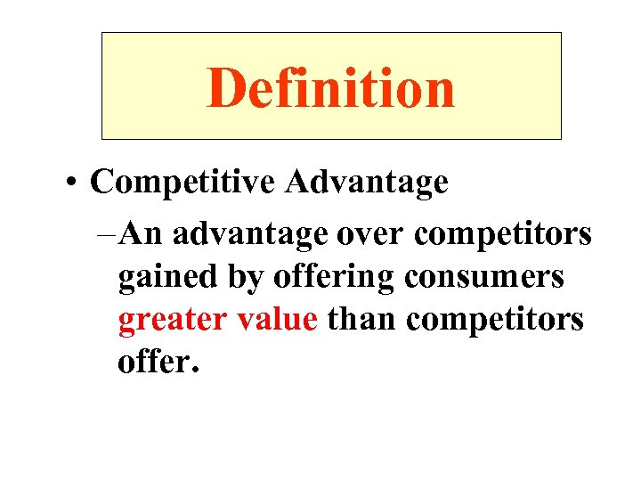 Definition • Competitive Advantage – An advantage over competitors gained by offering consumers greater