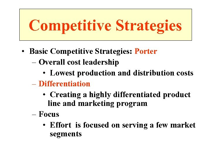 Competitive Strategies • Basic Competitive Strategies: Porter – Overall cost leadership • Lowest production