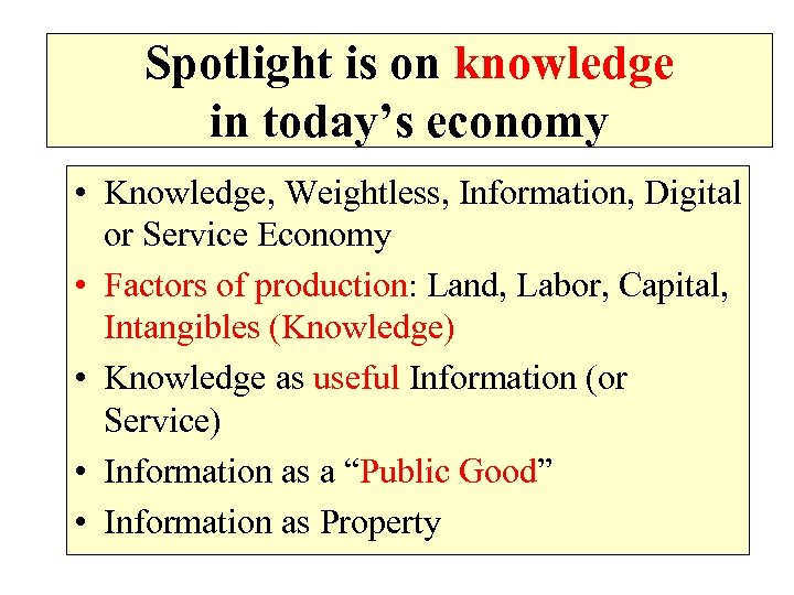 Spotlight is on knowledge in today's economy • Knowledge, Weightless, Information, Digital or Service