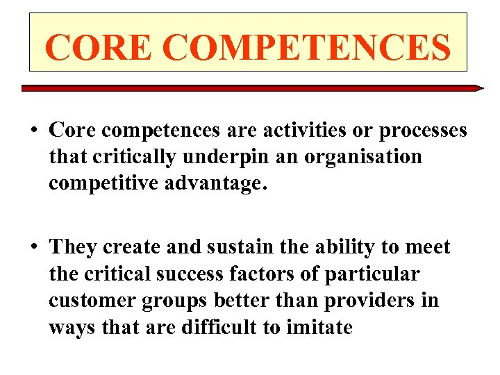 CORE COMPETENCES • Core competences are activities or processes that critically underpin an organisation