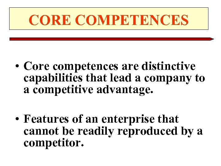 CORE COMPETENCES • Core competences are distinctive capabilities that lead a company to a