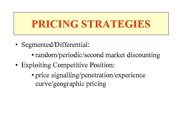 PRICING STRATEGIES • Segmented/Differential: • random/periodic/second market discounting • Exploiting Competitive Position: • price