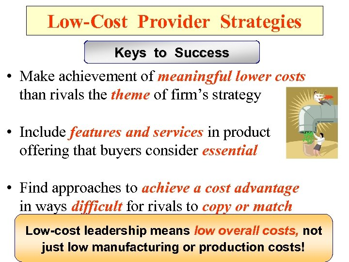 Low-Cost Provider Strategies Keys to Success • Make achievement of meaningful lower costs than