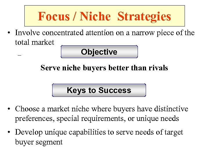 Focus / Niche Strategies • Involve concentrated attention on a narrow piece of the