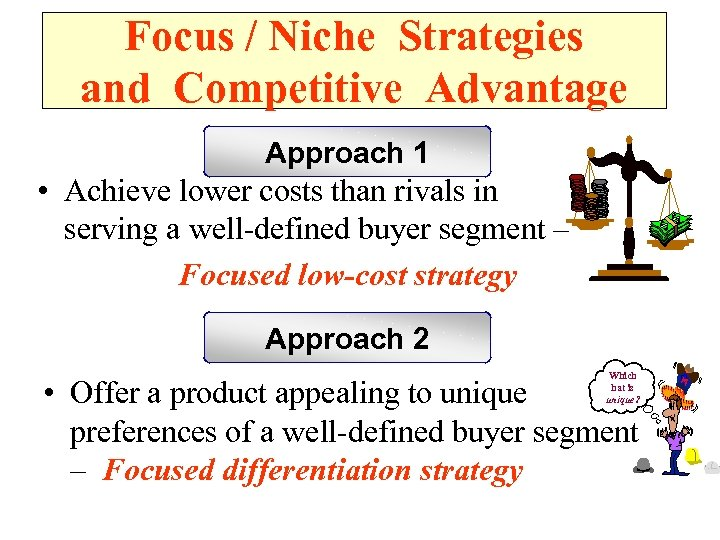 Focus / Niche Strategies and Competitive Advantage Approach 1 • Achieve lower costs than