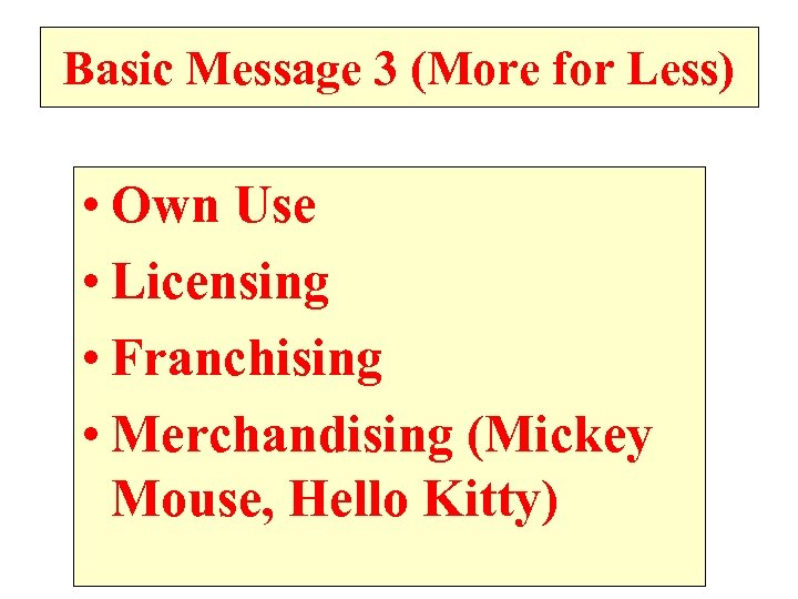 Basic Message 3 (More for Less) • Own Use • Licensing • Franchising •