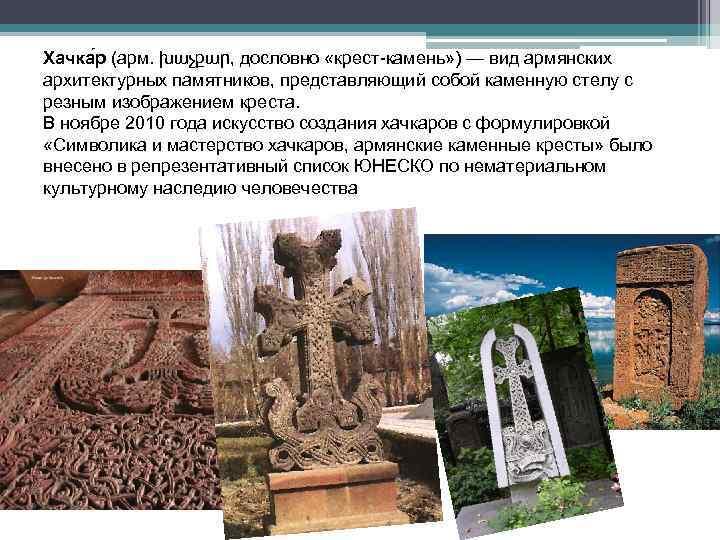 Хачка р (арм. խաչքար, дословно «крест-камень» ) — вид армянских архитектурных памятников, представляющий собой
