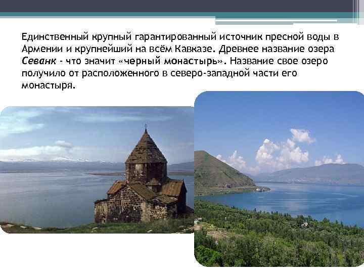 Единственный крупный гарантированный источник пресной воды в Армении и крупнейший на всём Кавказе. Древнее