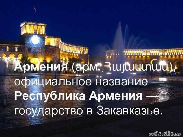 Армения (арм. Հայաստան), официальное название — Армения (арм. Հայաստան), Республика Армения — официальное название