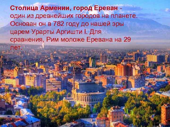 Столица Армении, город Ереван - один из древнейших городов на планете. Основан он в