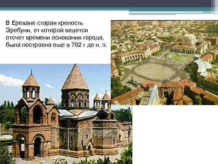 В Ереване старая крепость Эребуни, от которой ведется отсчет времени основания города, была построена