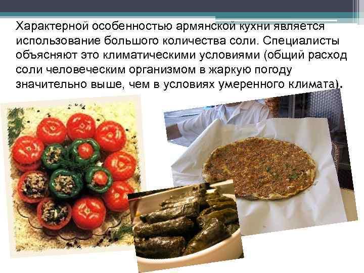 Характерной особенностью армянской кухни является использование большого количества соли. Специалисты объясняют это климатическими условиями
