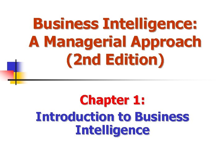 Business Intelligence: A Managerial Approach (2 nd Edition) Chapter 1: Introduction to Business Intelligence