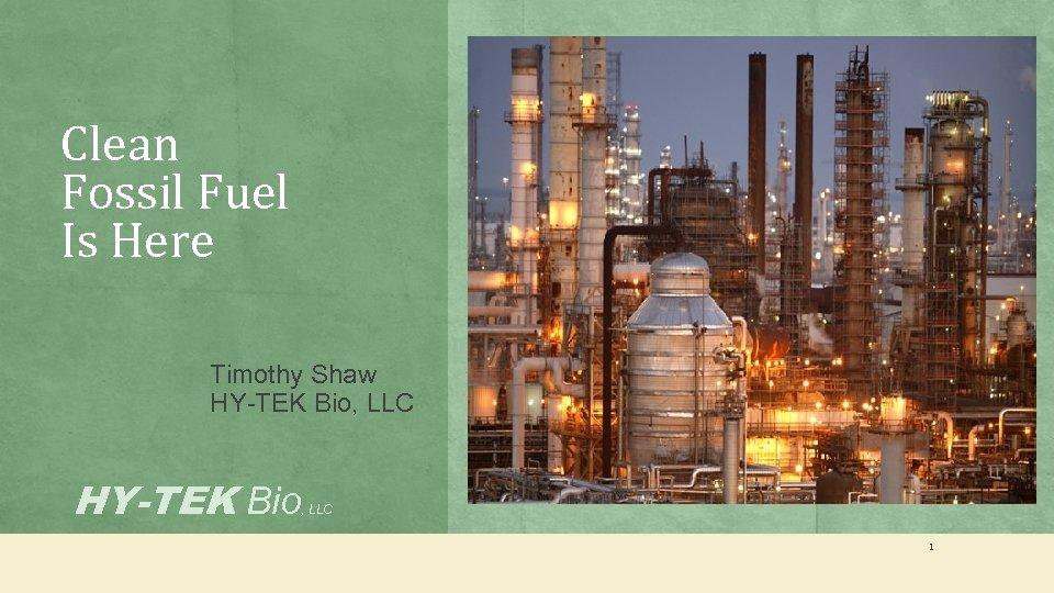 Clean Fossil Fuel Is Here Timothy Shaw HY-TEK Bio, LLC HY-TEK Bio , LLC