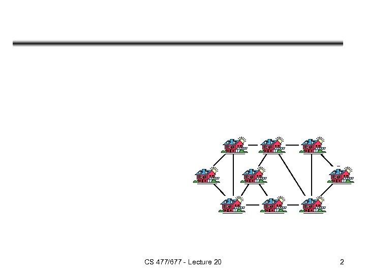 CS 477/677 - Lecture 20 2