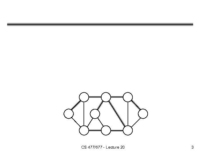 CS 477/677 - Lecture 20 3
