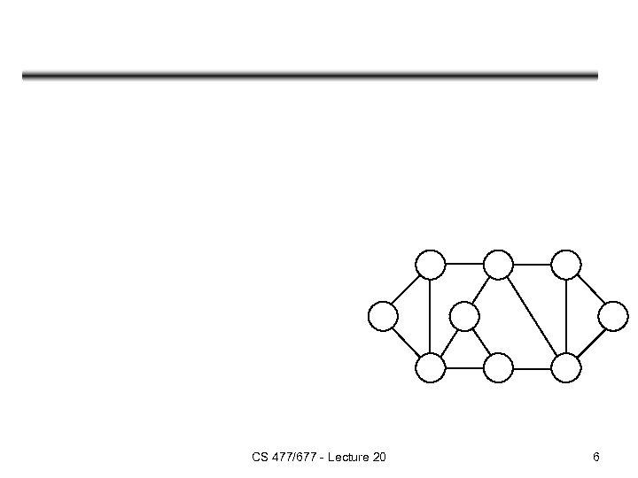 CS 477/677 - Lecture 20 6