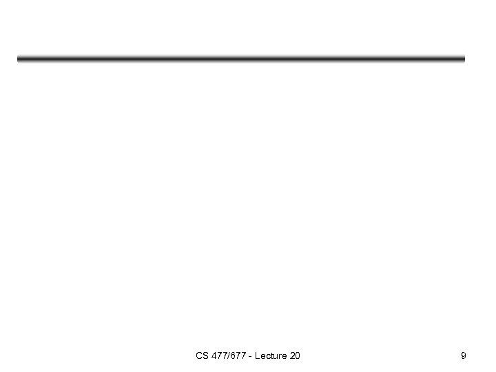 CS 477/677 - Lecture 20 9