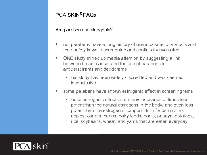 PCA SKIN® FAQs Are parabens carcinogenic? § no, parabens have a long history of