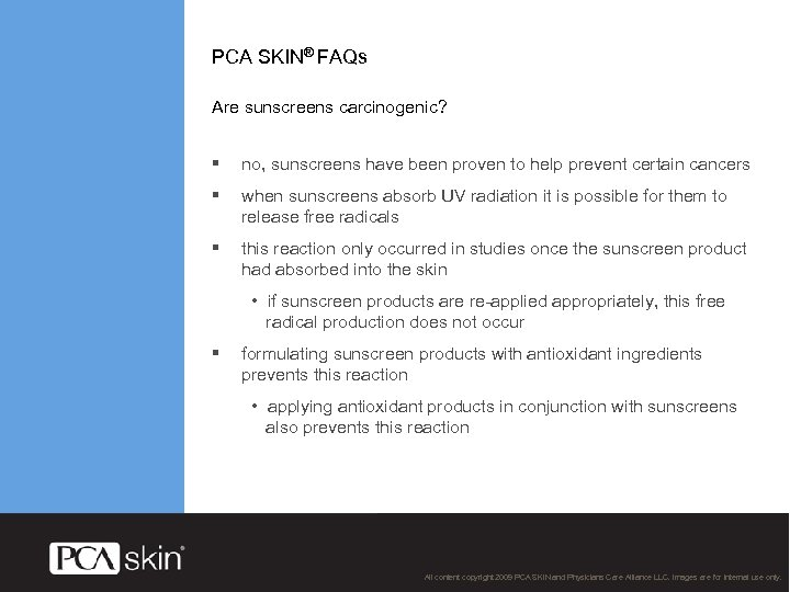 PCA SKIN® FAQs Are sunscreens carcinogenic? § no, sunscreens have been proven to help