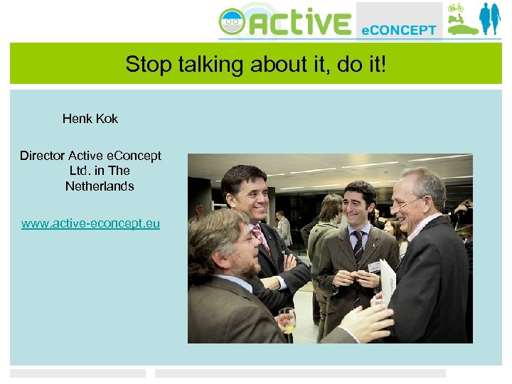 Stop talking about it, do it! Henk Kok Director Active e. Concept Ltd. in