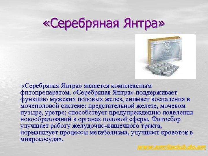 «Серебряная Янтра» является комплексным фитопрепаратом. «Серебряная Янтра» поддерживает функцию мужских половых желез, снимает