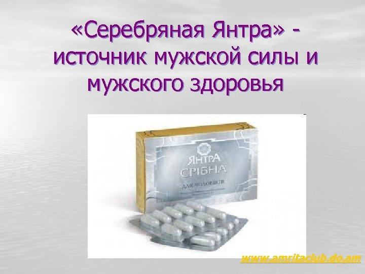 «Серебряная Янтра» - источник мужской силы и мужского здоровья www. amritaclub. do. am