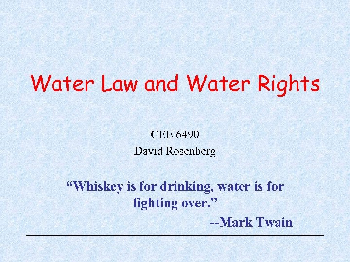 """Water Law and Water Rights CEE 6490 David Rosenberg """"Whiskey is for drinking, water"""