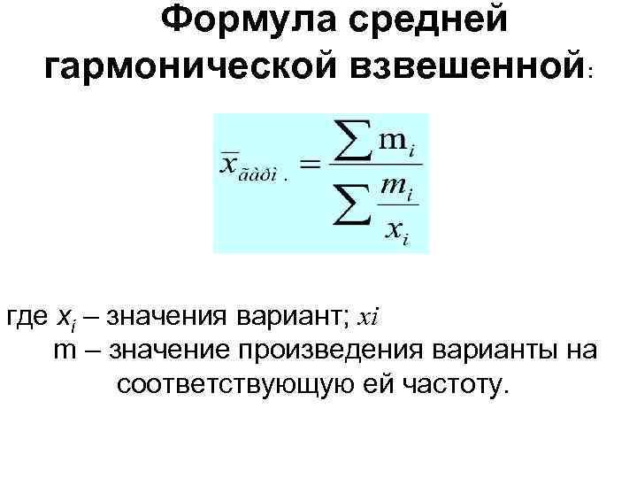 Формула средней гармонической взвешенной: где xi – значения вариант; xi m – значение произведения