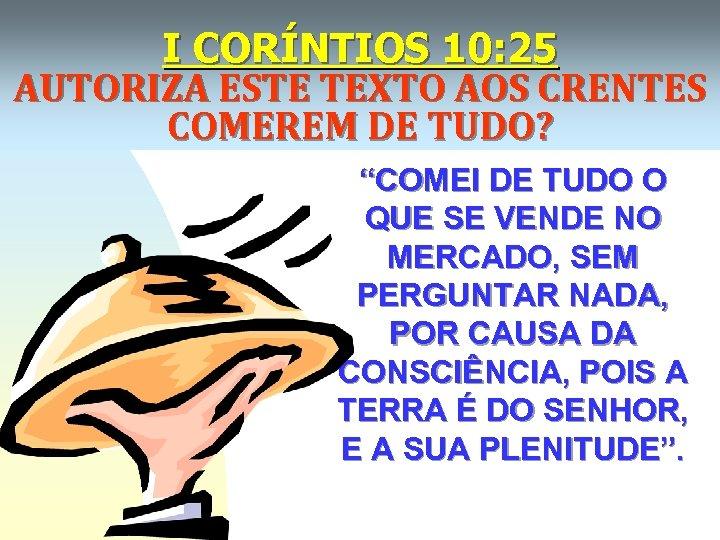 "I CORÍNTIOS 10: 25 AUTORIZA ESTE TEXTO AOS CRENTES COMEREM DE TUDO? ""COMEI DE"