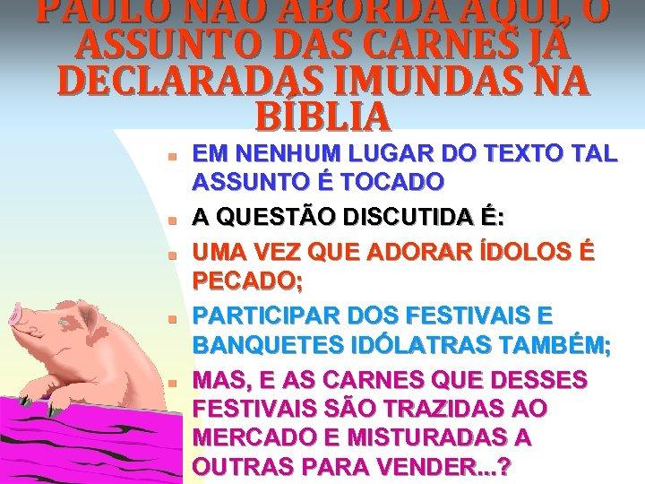 PAULO NÃO ABORDA AQUI, O ASSUNTO DAS CARNES JÁ DECLARADAS IMUNDAS NA BÍBLIA n