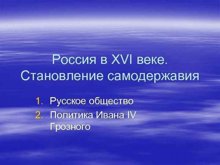 Россия в XVI веке. Становление самодержавия 1. Русское общество 2. Политика Ивана IV Грозного