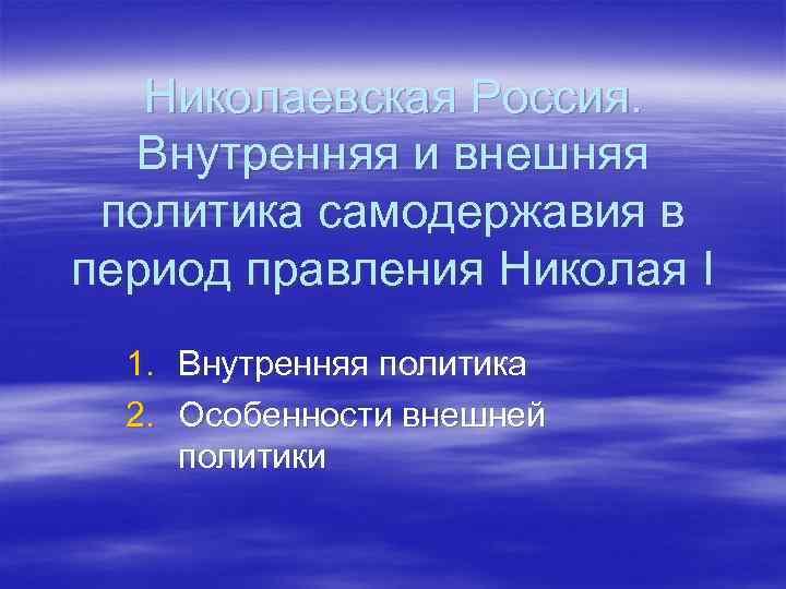 Николаевская Россия. Внутренняя и внешняя политика самодержавия в период правления Николая I 1. Внутренняя
