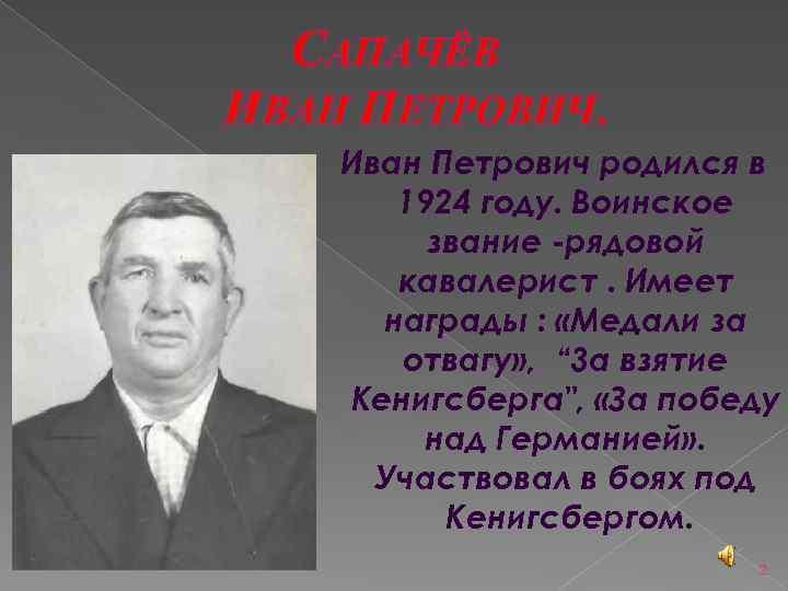 САПАЧЁВ ИВАН ПЕТРОВИЧ. Иван Петрович родился в 1924 году. Воинское звание -рядовой кавалерист. Имеет