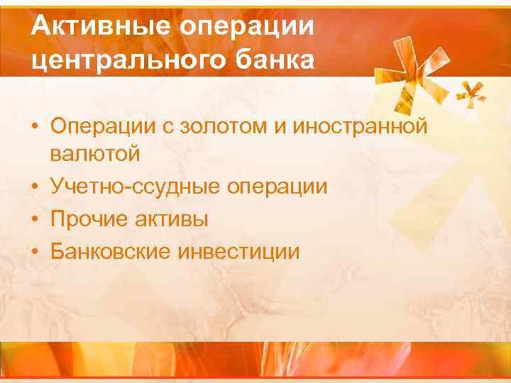 Активные операции центрального банка • Операции с золотом и иностранной валютой • Учетно-ссудные операции