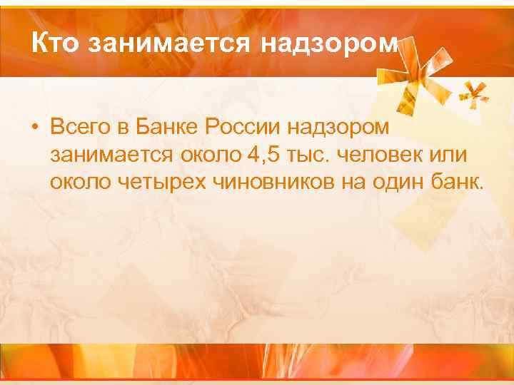 Кто занимается надзором • Всего в Банке России надзором занимается около 4, 5 тыс.