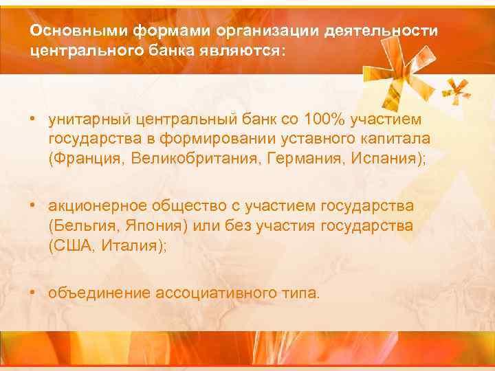 Основными формами организации деятельности центрального банка являются: • унитарный центральный банк со 100% участием