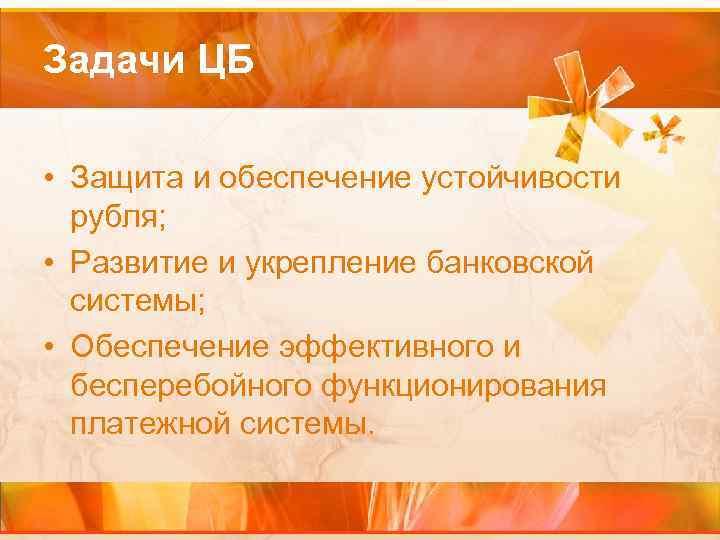 Задачи ЦБ • Защита и обеспечение устойчивости рубля; • Развитие и укрепление банковской системы;