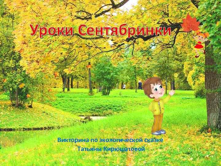 Уроки Сентябринки Викторина по экологической сказке Татьяны Кирюшатовой