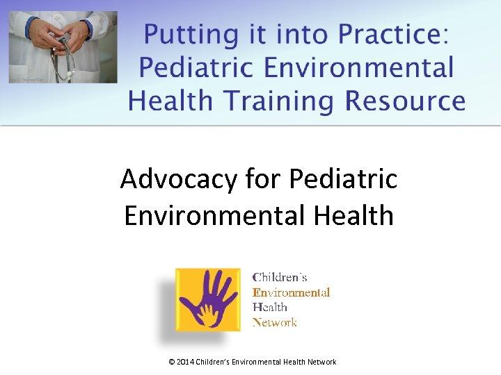 Advocacy for Pediatric Environmental Health © 2014 Children's Environmental Health Network