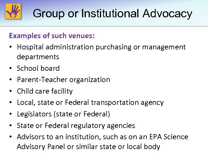 Group or lnstitutional Advocacy Examples of such venues: • Hospital administration purchasing or management