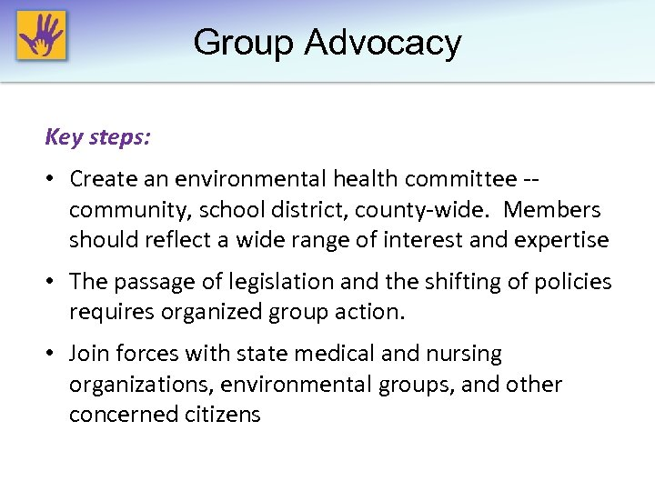Group Advocacy Key steps: • Create an environmental health committee -- community, school district,