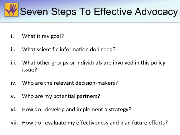 Seven Steps To Effective Advocacy i. What is my goal? ii. What scientific information