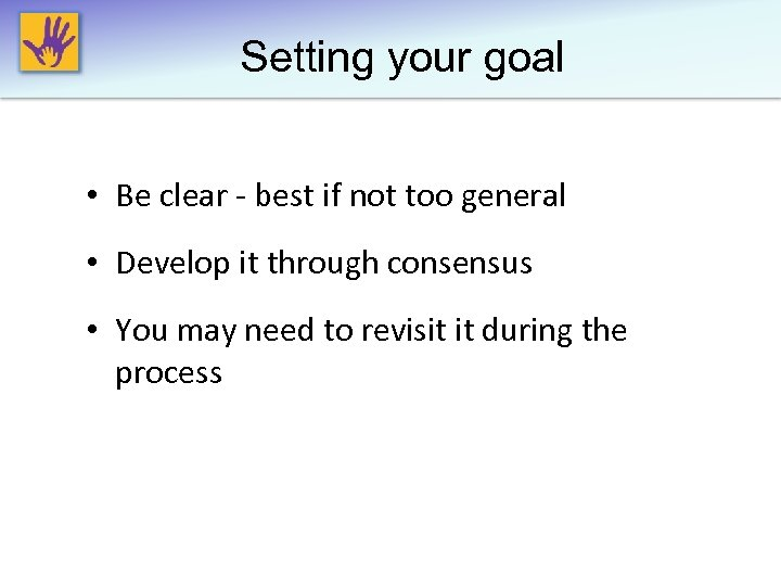 Setting your goal • Be clear - best if not too general • Develop