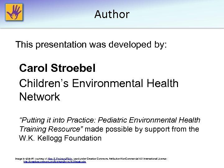 "Author This presentation was developed by: Carol Stroebel Children's Environmental Health Network ""Putting it"