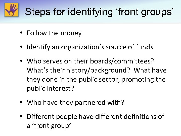 Steps for identifying 'front groups' • Follow the money • Identify an organization's source